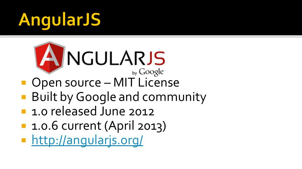  Open source – MIT License  Built by Google and community  1.0 released June 2012  1.0.6 current (April 2013)  http://angularjs.org/ http://angularjs.org/