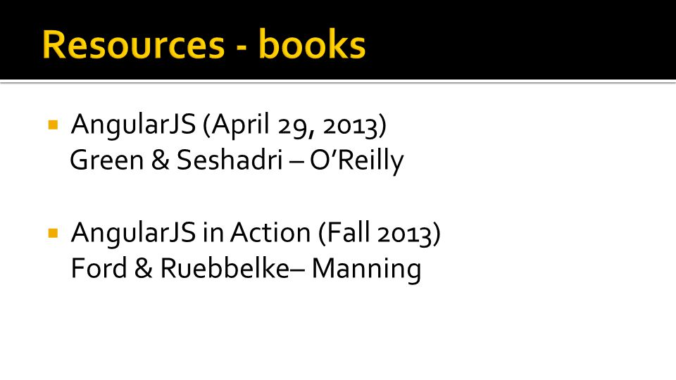  AngularJS (April 29, 2013) Green & Seshadri – O'Reilly  AngularJS in Action (Fall 2013) Ford & Ruebbelke– Manning