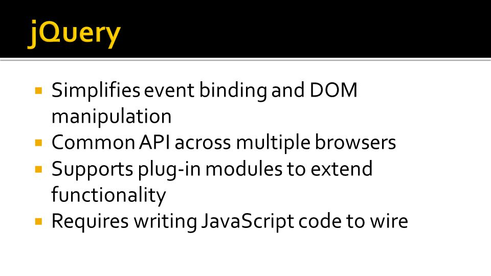  Simplifies event binding and DOM manipulation  Common API across multiple browsers  Supports plug-in modules to extend functionality  Requires writing JavaScript code to wire