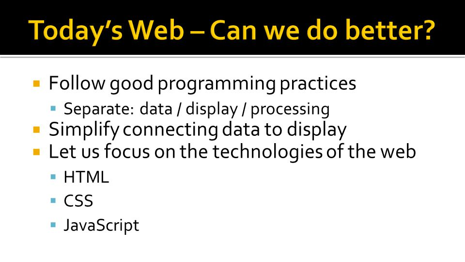 Follow good programming practices  Separate: data / display / processing  Simplify connecting data to display  Let us focus on the technologies o