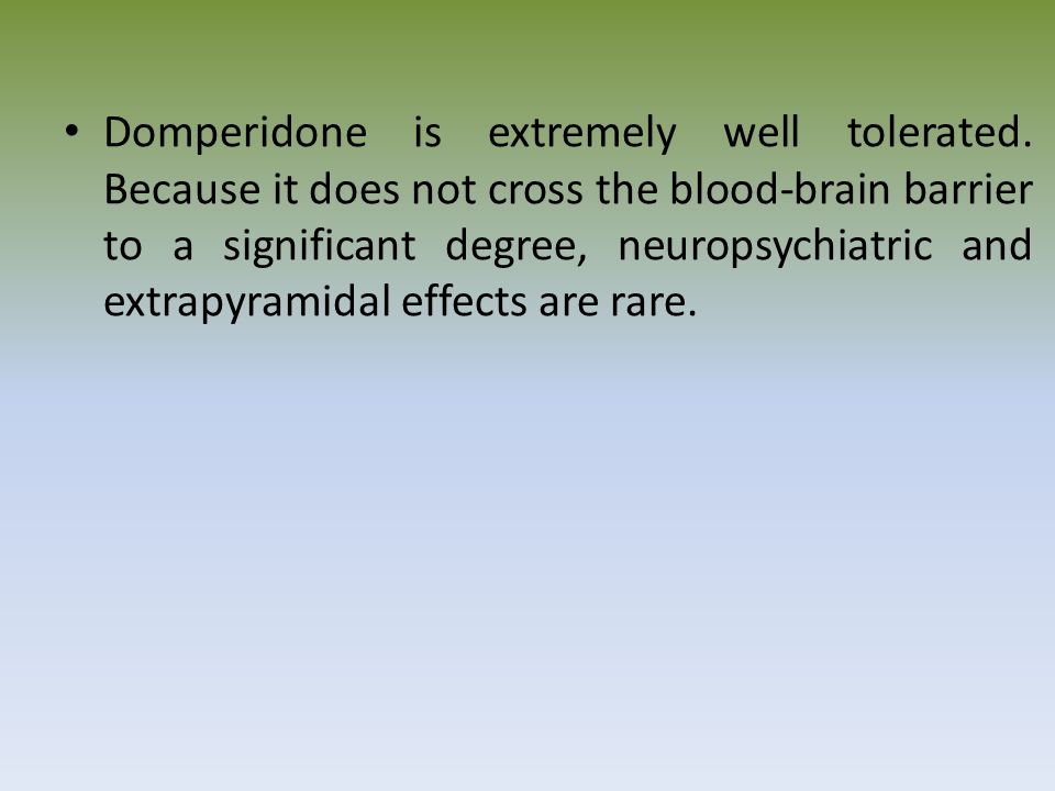 Domperidone is extremely well tolerated. Because it does not cross the blood-brain barrier to a significant degree, neuropsychiatric and extrapyramida