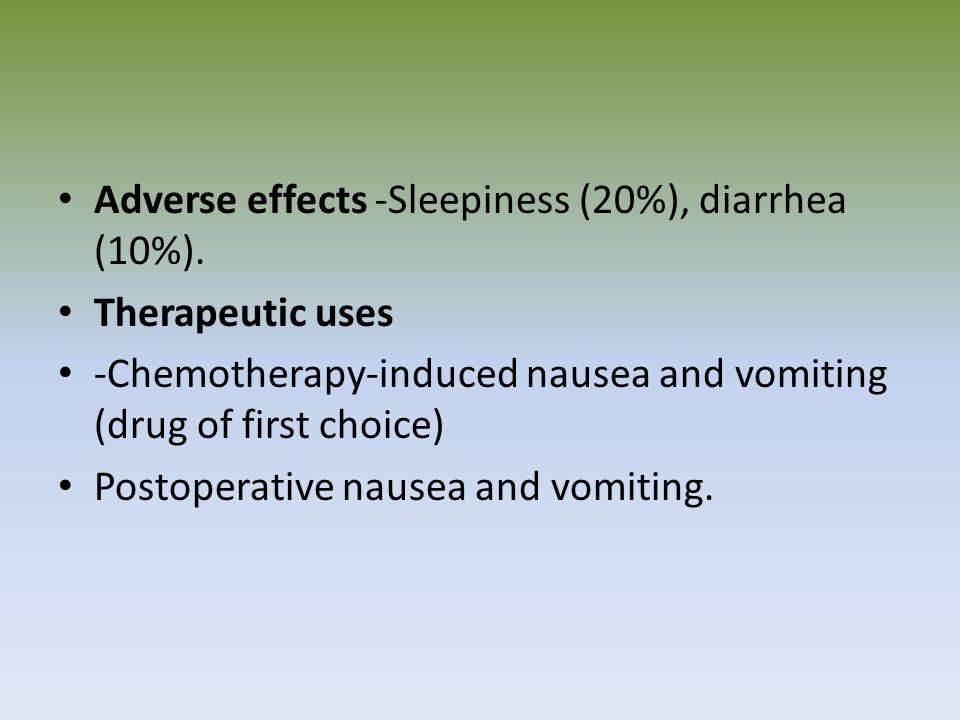 Adverse effects -Sleepiness (20%), diarrhea (10%). Therapeutic uses -Chemotherapy-induced nausea and vomiting (drug of first choice) Postoperative nau