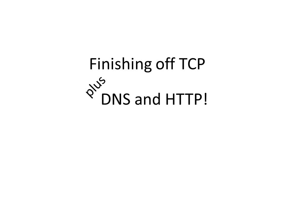 DNS and HTTP! aka how to make a website! Finishing off TCP plus