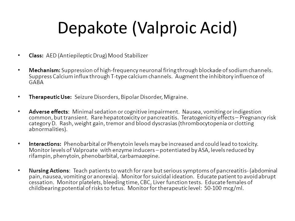Depakote (Valproic Acid) Class: AED (Antiepileptic Drug) Mood Stabilizer Mechanism: Suppression of high-frequency neuronal firing through blockade of