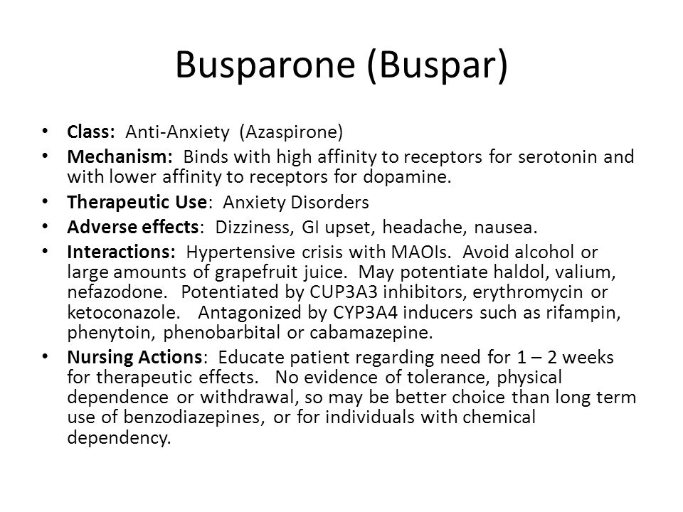 Busparone (Buspar) Class: Anti-Anxiety (Azaspirone) Mechanism: Binds with high affinity to receptors for serotonin and with lower affinity to receptor