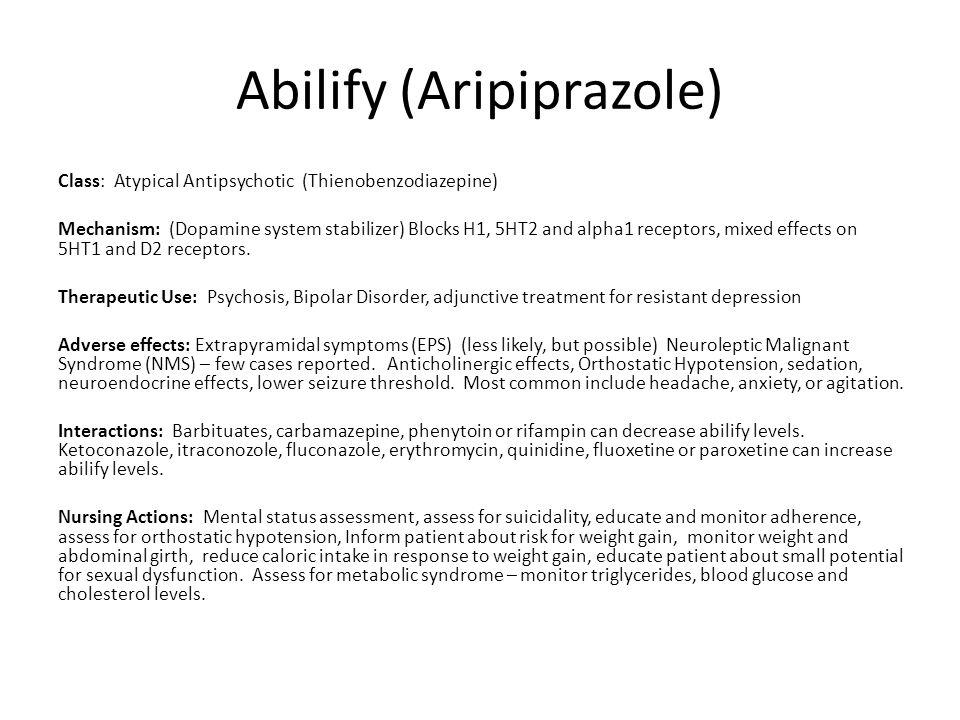 Abilify (Aripiprazole) Class: Atypical Antipsychotic (Thienobenzodiazepine) Mechanism: (Dopamine system stabilizer) Blocks H1, 5HT2 and alpha1 recepto