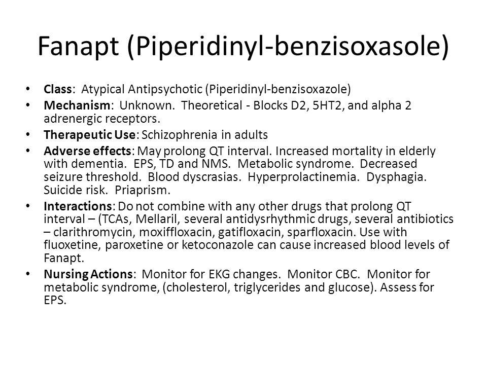 Fanapt (Piperidinyl-benzisoxasole) Class: Atypical Antipsychotic (Piperidinyl-benzisoxazole) Mechanism: Unknown. Theoretical - Blocks D2, 5HT2, and al