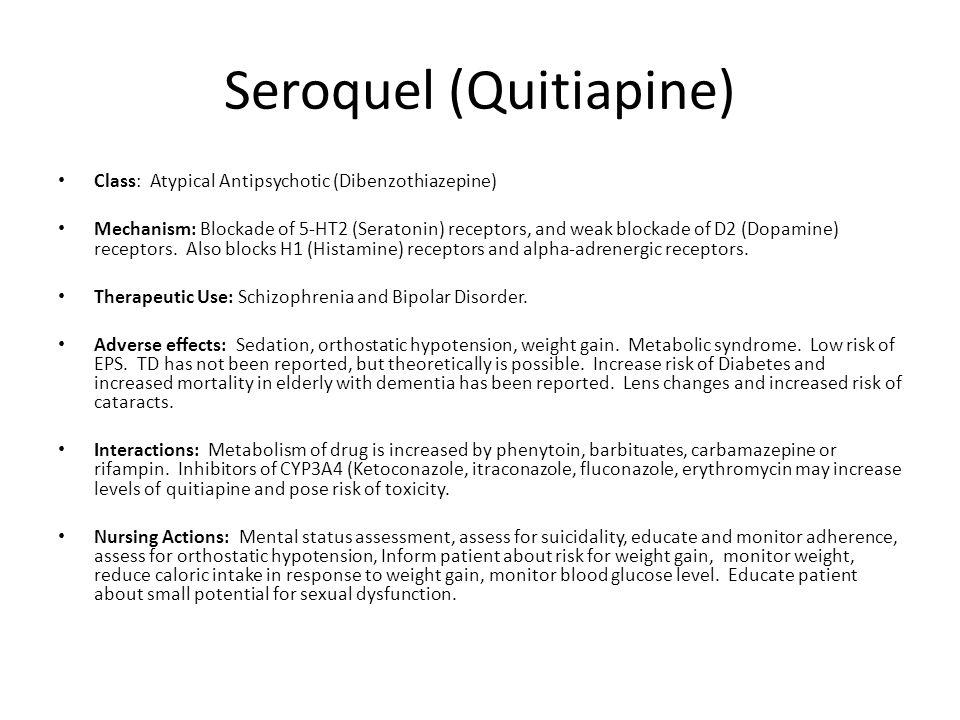 Seroquel (Quitiapine) Class: Atypical Antipsychotic (Dibenzothiazepine) Mechanism: Blockade of 5-HT2 (Seratonin) receptors, and weak blockade of D2 (D