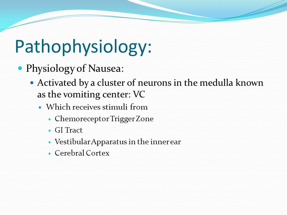 Pathophysiology: Physiology of Nausea: Activated by a cluster of neurons in the medulla known as the vomiting center: VC Which receives stimuli from Chemoreceptor Trigger Zone GI Tract Vestibular Apparatus in the inner ear Cerebral Cortex