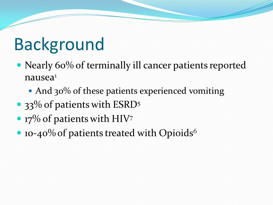 Background Nearly 60% of terminally ill cancer patients reported nausea 1 And 30% of these patients experienced vomiting 33% of patients with ESRD 5 17% of patients with HIV 7 10-40% of patients treated with Opioids 6