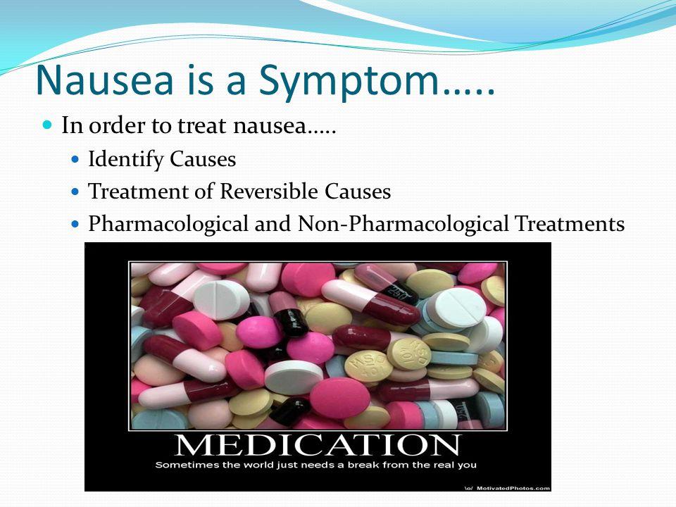 Nausea is a Symptom….. In order to treat nausea…..