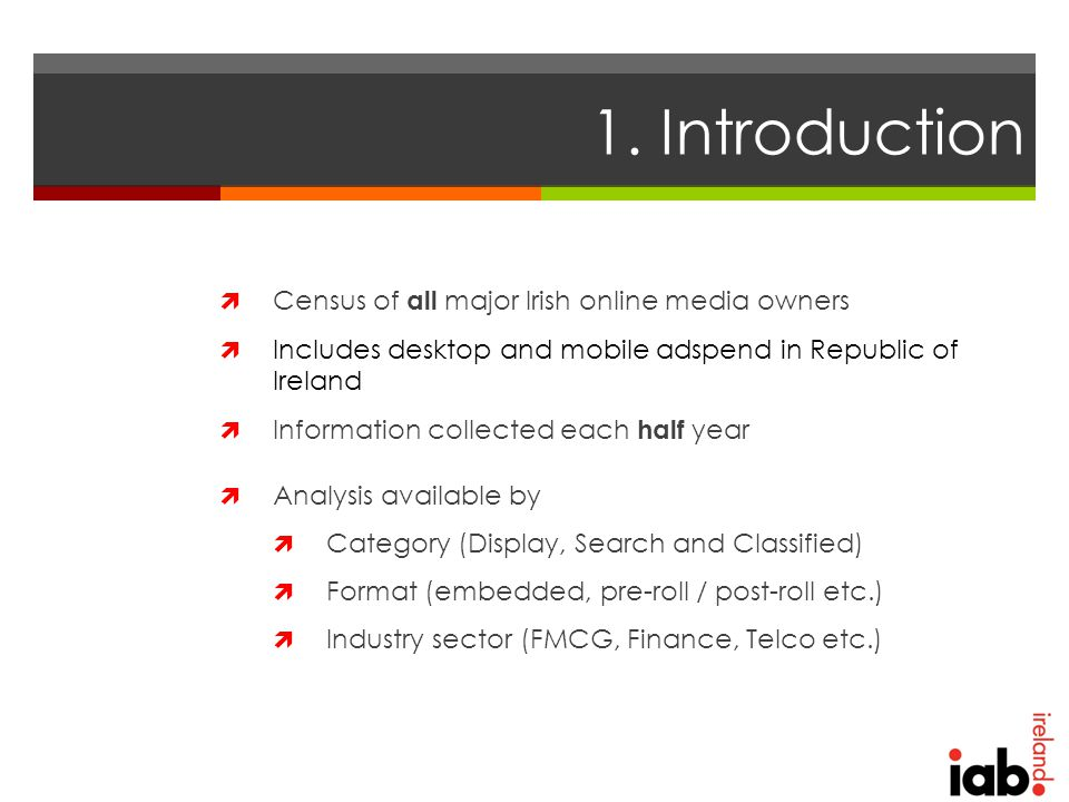 1. Introduction  Census of all major Irish online media owners  Includes desktop and mobile adspend in Republic of Ireland  Information collected e