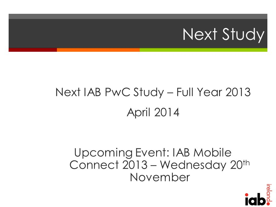 Next Study Next IAB PwC Study – Full Year 2013 April 2014 Upcoming Event: IAB Mobile Connect 2013 – Wednesday 20 th November