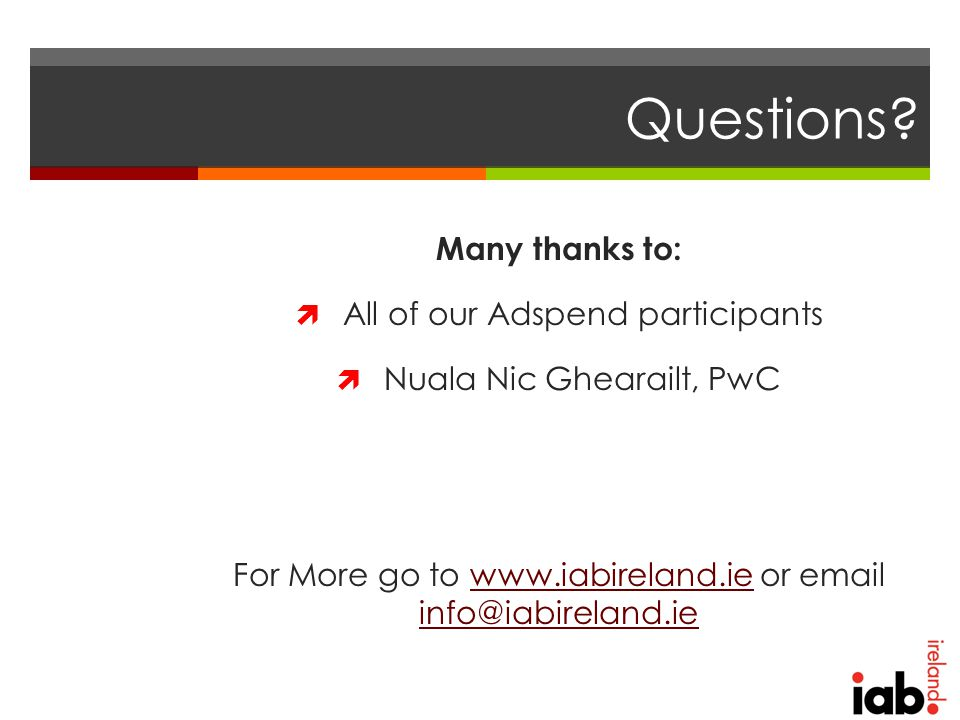 Questions? Many thanks to:  All of our Adspend participants  Nuala Nic Ghearailt, PwC For More go to www.iabireland.ie or email info@iabireland.ieww
