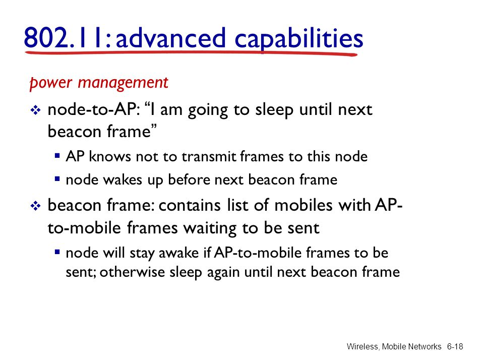 Wireless, Mobile Networks 6-18 power management  node-to-AP: I am going to sleep until next beacon frame  AP knows not to transmit frames to this node  node wakes up before next beacon frame  beacon frame: contains list of mobiles with AP- to-mobile frames waiting to be sent  node will stay awake if AP-to-mobile frames to be sent; otherwise sleep again until next beacon frame 802.11: advanced capabilities