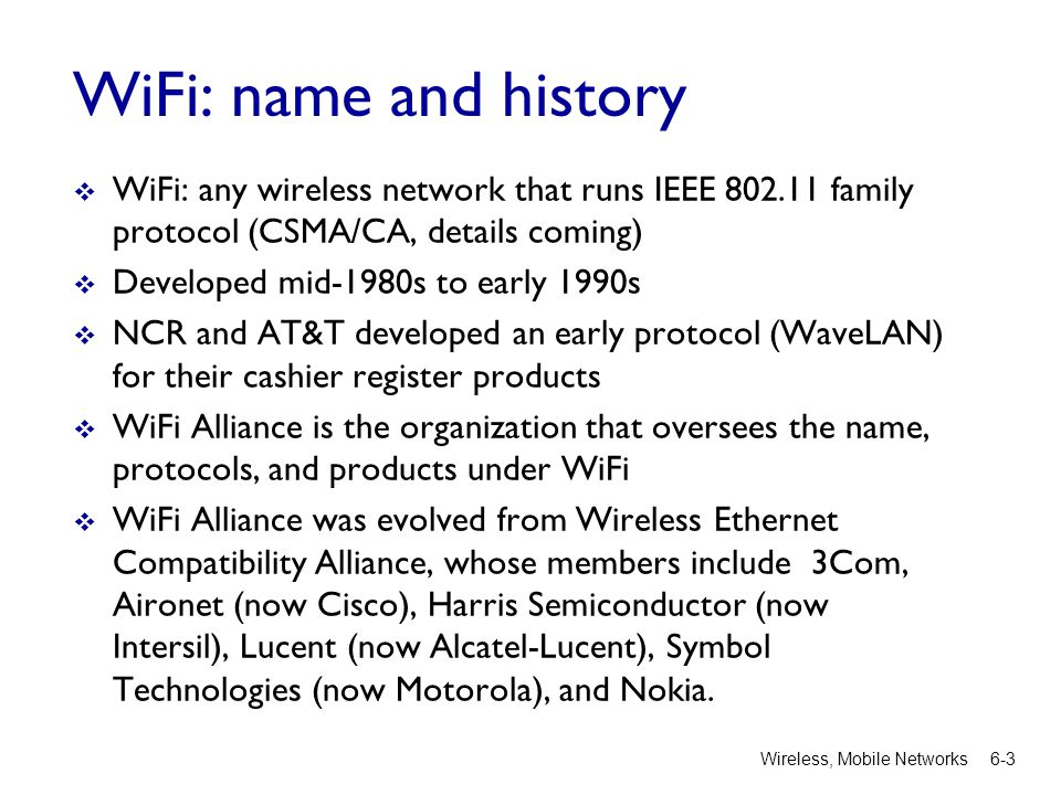 WiFi: name and history  WiFi: any wireless network that runs IEEE 802.11 family protocol (CSMA/CA, details coming)  Developed mid-1980s to early 1990s  NCR and AT&T developed an early protocol (WaveLAN) for their cashier register products  WiFi Alliance is the organization that oversees the name, protocols, and products under WiFi  WiFi Alliance was evolved from Wireless Ethernet Compatibility Alliance, whose members include 3Com, Aironet (now Cisco), Harris Semiconductor (now Intersil), Lucent (now Alcatel-Lucent), Symbol Technologies (now Motorola), and Nokia.