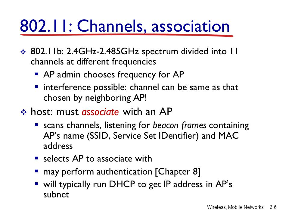 Wireless, Mobile Networks 6-6 802.11: Channels, association  802.11b: 2.4GHz-2.485GHz spectrum divided into 11 channels at different frequencies  AP admin chooses frequency for AP  interference possible: channel can be same as that chosen by neighboring AP.