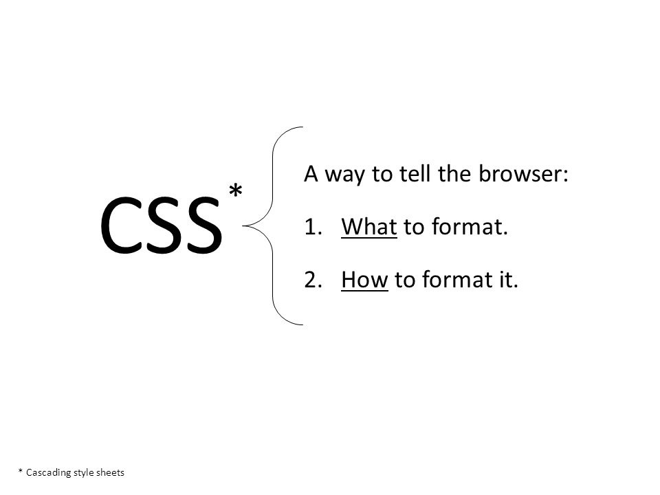 A way to tell the browser: 1.What to format. 2.How to format it. CSS * Cascading style sheets *