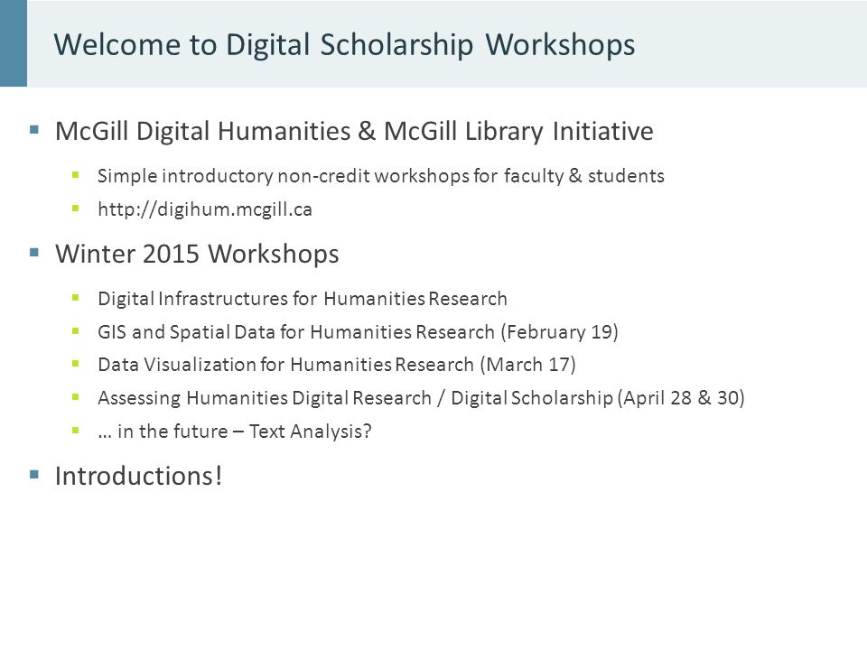 McGill Digital Humanities & McGill Library Initiative  Simple introductory non-credit workshops for faculty & students  http://digihum.mcgill.ca  Winter 2015 Workshops  Digital Infrastructures for Humanities Research  GIS and Spatial Data for Humanities Research (February 19)  Data Visualization for Humanities Research (March 17)  Assessing Humanities Digital Research / Digital Scholarship (April 28 & 30)  … in the future – Text Analysis.