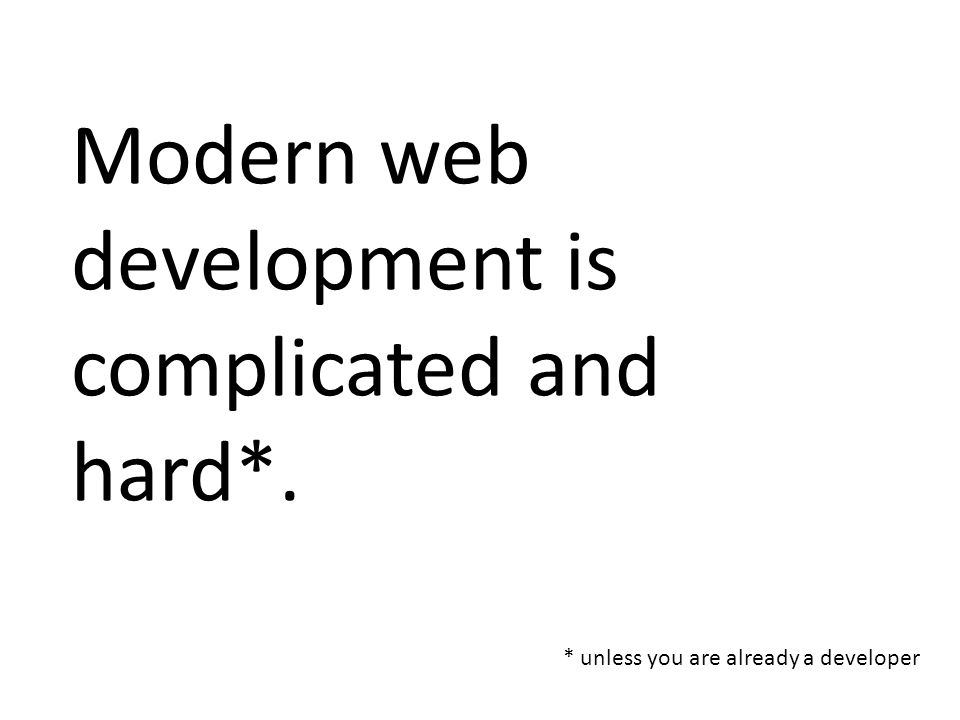 Modern web development is complicated and hard*. * unless you are already a developer