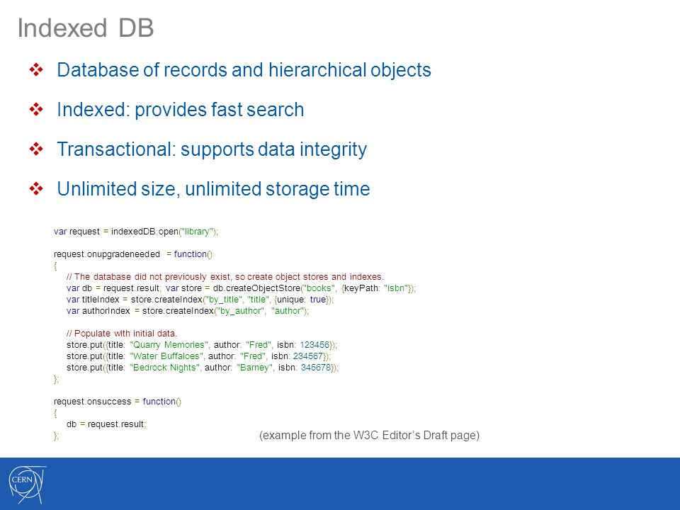 Indexed DB  Database of records and hierarchical objects  Indexed: provides fast search  Transactional: supports data integrity  Unlimited size, unlimited storage time var request = indexedDB.open( library ); request.onupgradeneeded = function() { // The database did not previously exist, so create object stores and indexes.