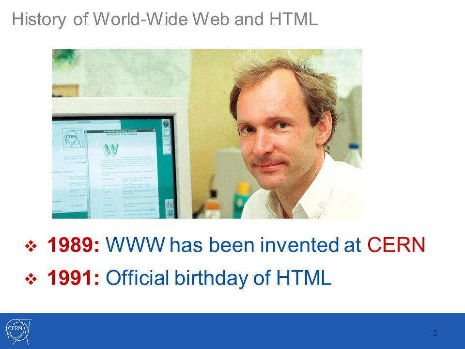 2 History of World-Wide Web and HTML  1989: WWW has been invented at CERN  1991: Official birthday of HTML