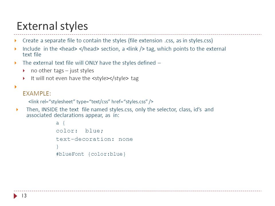 External styles 13  Create a separate file to contain the styles (file extension.css, as in styles.css)  Include in the section, a tag, which points to the external text file  The external text file will ONLY have the styles defined –  no other tags – just styles  It will not even have the tag  EXAMPLE:  Then, INSIDE the text file named styles.css, only the selector, class, id's and associated declarations appear, as in: a { color: blue; text-decoration: none } #blueFont {color:blue}
