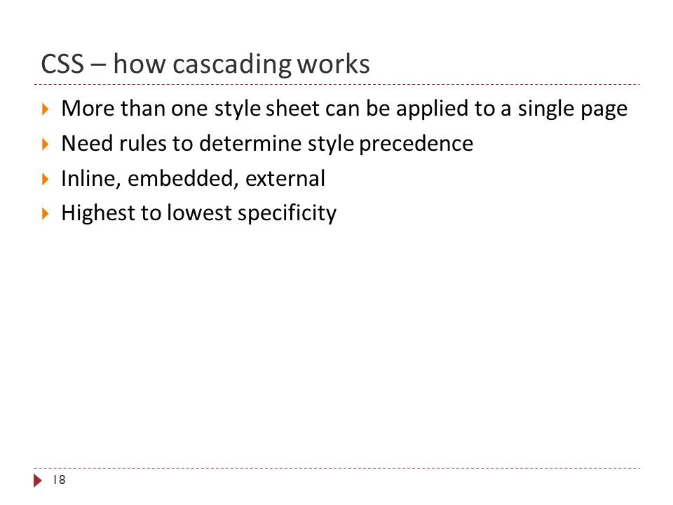 CSS – how cascading works 18  More than one style sheet can be applied to a single page  Need rules to determine style precedence  Inline, embedded, external  Highest to lowest specificity