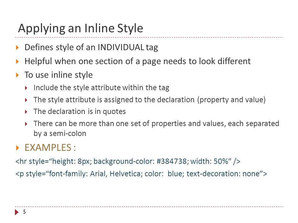 Applying an Inline Style 5  Defines style of an INDIVIDUAL tag  Helpful when one section of a page needs to look different  To use inline style  Include the style attribute within the tag  The style attribute is assigned to the declaration (property and value)  The declaration is in quotes  There can be more than one set of properties and values, each separated by a semi-colon  EXAMPLES :