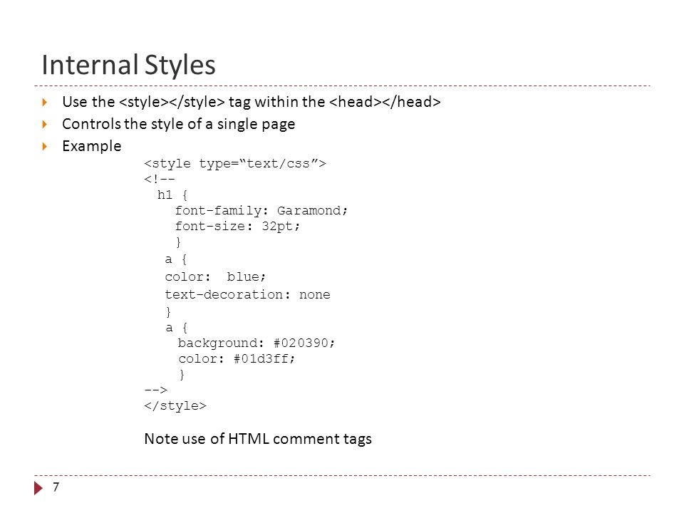 Internal Styles 7  Use the tag within the  Controls the style of a single page  Example <!-- h1 { font-family: Garamond; font-size: 32pt; } a { color: blue; text-decoration: none } a { background: #020390; color: #01d3ff; } --> Note use of HTML comment tags