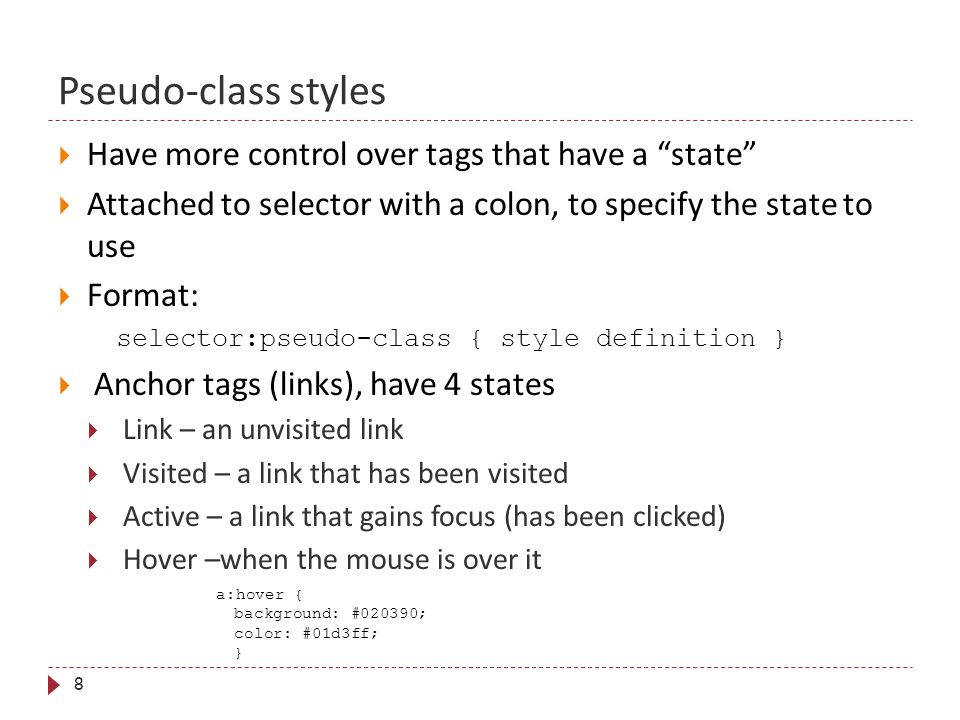 Pseudo-class styles 8  Have more control over tags that have a state  Attached to selector with a colon, to specify the state to use  Format: selector:pseudo-class { style definition }  Anchor tags (links), have 4 states  Link – an unvisited link  Visited – a link that has been visited  Active – a link that gains focus (has been clicked)  Hover –when the mouse is over it a:hover { background: #020390; color: #01d3ff; }