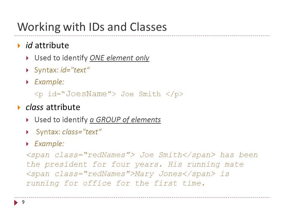Working with IDs and Classes 9  id attribute  Used to identify ONE element only  Syntax: id= text  Example: Joe Smith  class attribute  Used to identify a GROUP of elements  Syntax: class= text  Example: Joe Smith has been the president for four years.