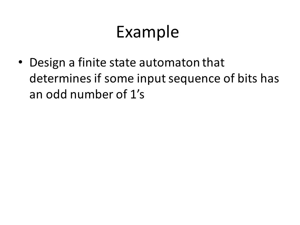 Example Design a finite state automaton that determines if some input sequence of bits has an odd number of 1's
