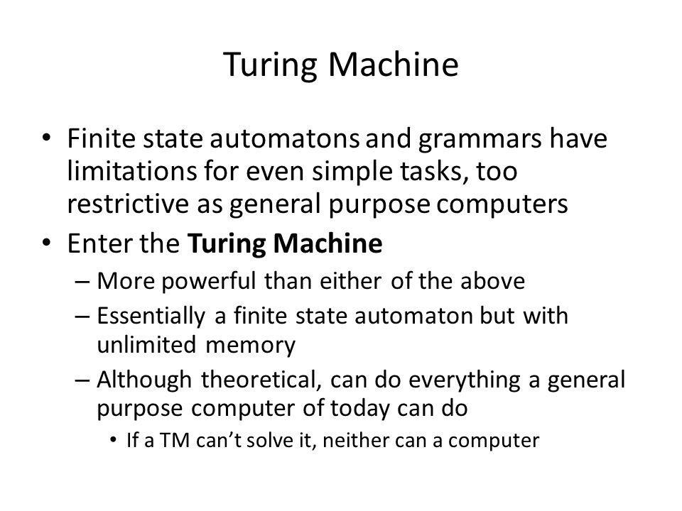 Turing Machine Finite state automatons and grammars have limitations for even simple tasks, too restrictive as general purpose computers Enter the Turing Machine – More powerful than either of the above – Essentially a finite state automaton but with unlimited memory – Although theoretical, can do everything a general purpose computer of today can do If a TM can't solve it, neither can a computer