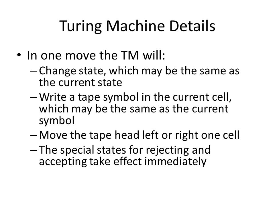 Turing Machine Details In one move the TM will: – Change state, which may be the same as the current state – Write a tape symbol in the current cell, which may be the same as the current symbol – Move the tape head left or right one cell – The special states for rejecting and accepting take effect immediately