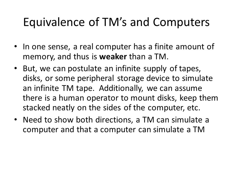 Equivalence of TM's and Computers In one sense, a real computer has a finite amount of memory, and thus is weaker than a TM.