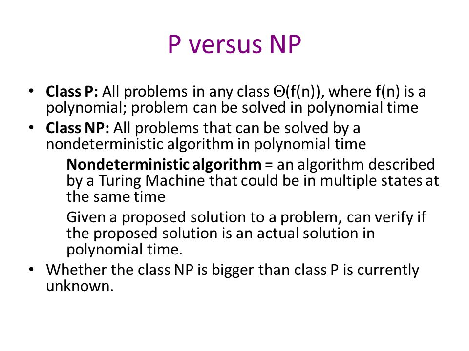 P versus NP Class P: All problems in any class  (f(n)), where f(n) is a polynomial; problem can be solved in polynomial time Class NP: All problems that can be solved by a nondeterministic algorithm in polynomial time Nondeterministic algorithm = an algorithm described by a Turing Machine that could be in multiple states at the same time Given a proposed solution to a problem, can verify if the proposed solution is an actual solution in polynomial time.