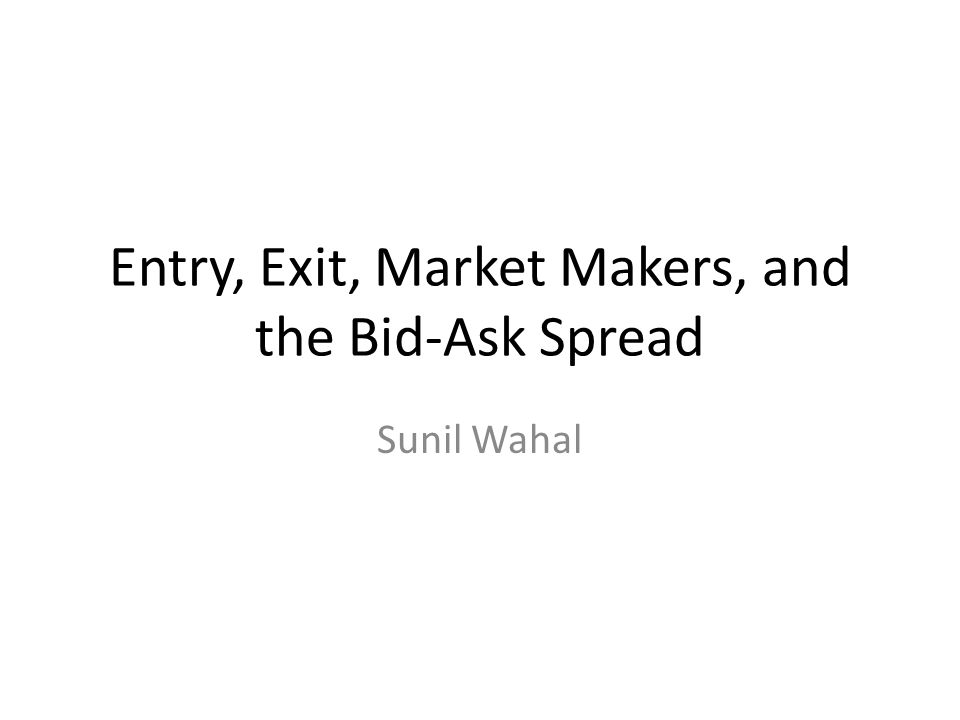 Entry, Exit, Market Makers, and the Bid-Ask Spread Sunil Wahal