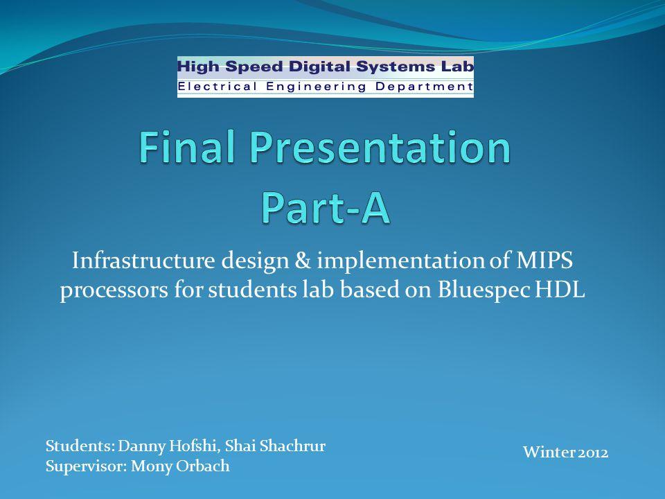 FPGA Bluespec Scemi Bluespec HDL MIPS C++ PCIe Infrastructure design & implementation of MIPS processors for students lab based on Bluespec HDL Students: Danny Hofshi, Shai Shachrur Supervisor: Mony Orbach Winter 2012
