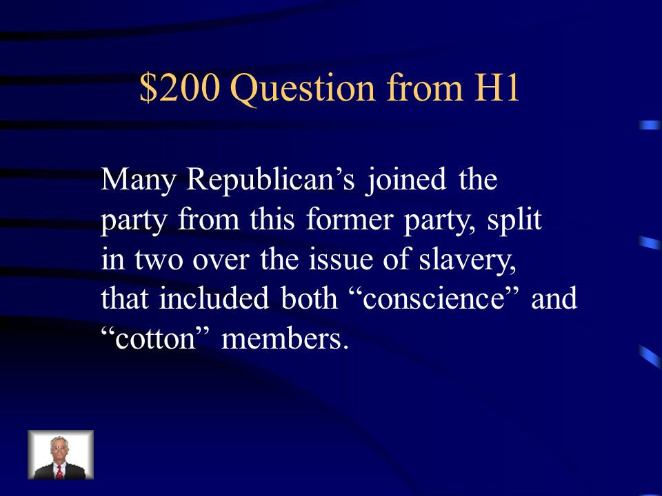 $200 Question from H1 Many Republican's joined the party from this former party, split in two over the issue of slavery, that included both conscience and cotton members.