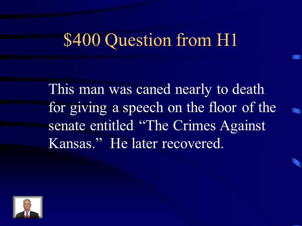$400 Question from H1 This man was caned nearly to death for giving a speech on the floor of the senate entitled The Crimes Against Kansas. He later recovered.