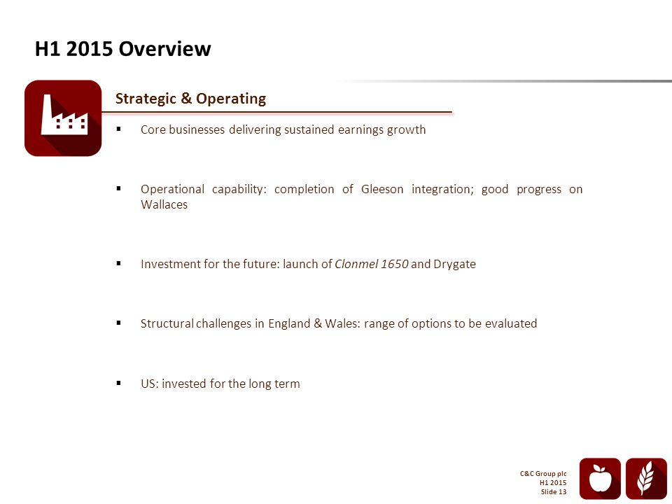 Strategic & Operating  Core businesses delivering sustained earnings growth  Operational capability: completion of Gleeson integration; good progress on Wallaces  Investment for the future: launch of Clonmel 1650 and Drygate  Structural challenges in England & Wales: range of options to be evaluated  US: invested for the long term H1 2015 Overview C&C Group plc H1 2015 Slide 13