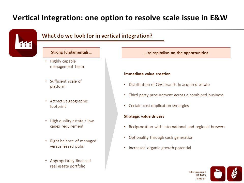 Vertical Integration: one option to resolve scale issue in E&W C&C Group plc H1 2015 Slide 17 What do we look for in vertical integration.