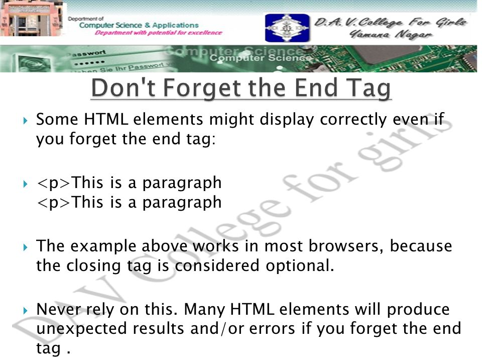  Some HTML elements might display correctly even if you forget the end tag:  This is a paragraph This is a paragraph  The example above works in most browsers, because the closing tag is considered optional.