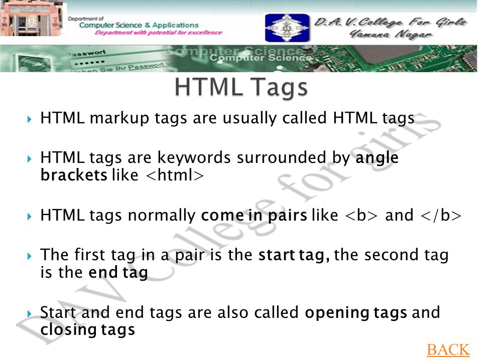  HTML markup tags are usually called HTML tags  HTML tags are keywords surrounded by angle brackets like  HTML tags normally come in pairs like and  The first tag in a pair is the start tag, the second tag is the end tag  Start and end tags are also called opening tags and closing tags BACK