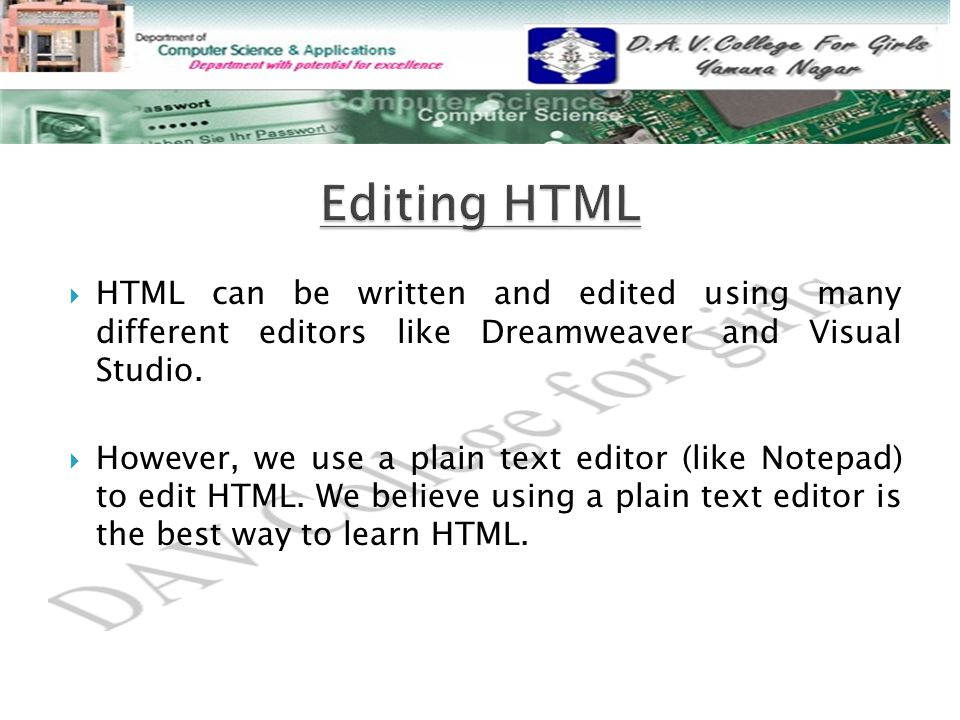  HTML can be written and edited using many different editors like Dreamweaver and Visual Studio.  However, we use a plain text editor (like Notepad)