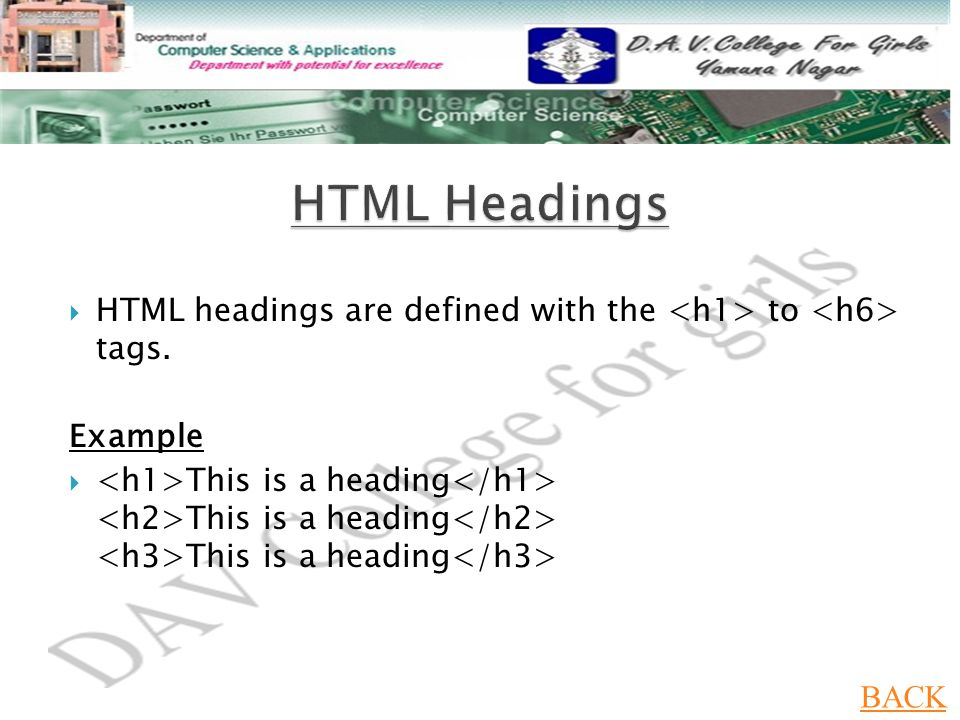  HTML headings are defined with the to tags. Example  This is a heading This is a heading This is a heading BACK