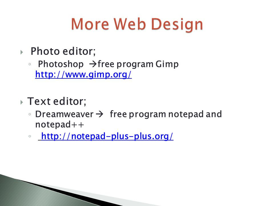  Photo editor; ◦ Photoshop  free program Gimp http://www.gimp.org/ http://www.gimp.org/  Text editor; ◦ Dreamweaver  free program notepad and notepad++ ◦ http://notepad-plus-plus.org/http://notepad-plus-plus.org/