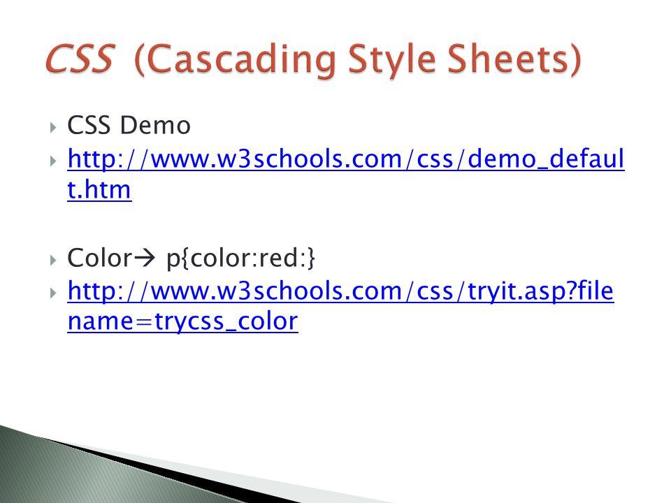  CSS Demo  http://www.w3schools.com/css/demo_defaul t.htm http://www.w3schools.com/css/demo_defaul t.htm  Color  p{color:red:}  http://www.w3schools.com/css/tryit.asp file name=trycss_color http://www.w3schools.com/css/tryit.asp file name=trycss_color