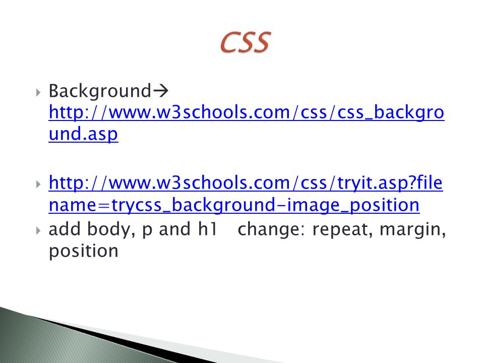  Background  http://www.w3schools.com/css/css_backgro und.asp http://www.w3schools.com/css/css_backgro und.asp  http://www.w3schools.com/css/tryit.